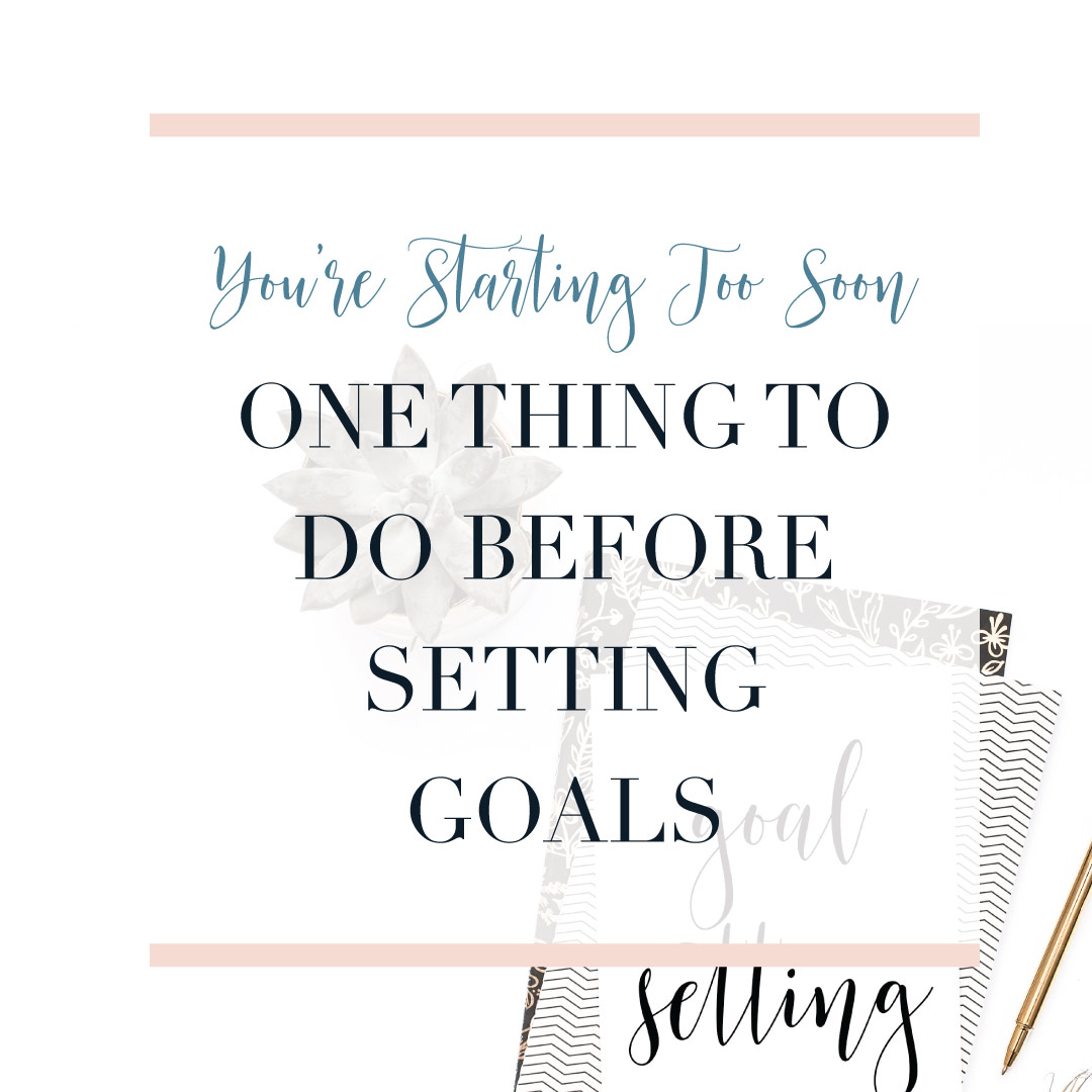 You're Starting Too Soon – One Thing To Do Before Setting Goals