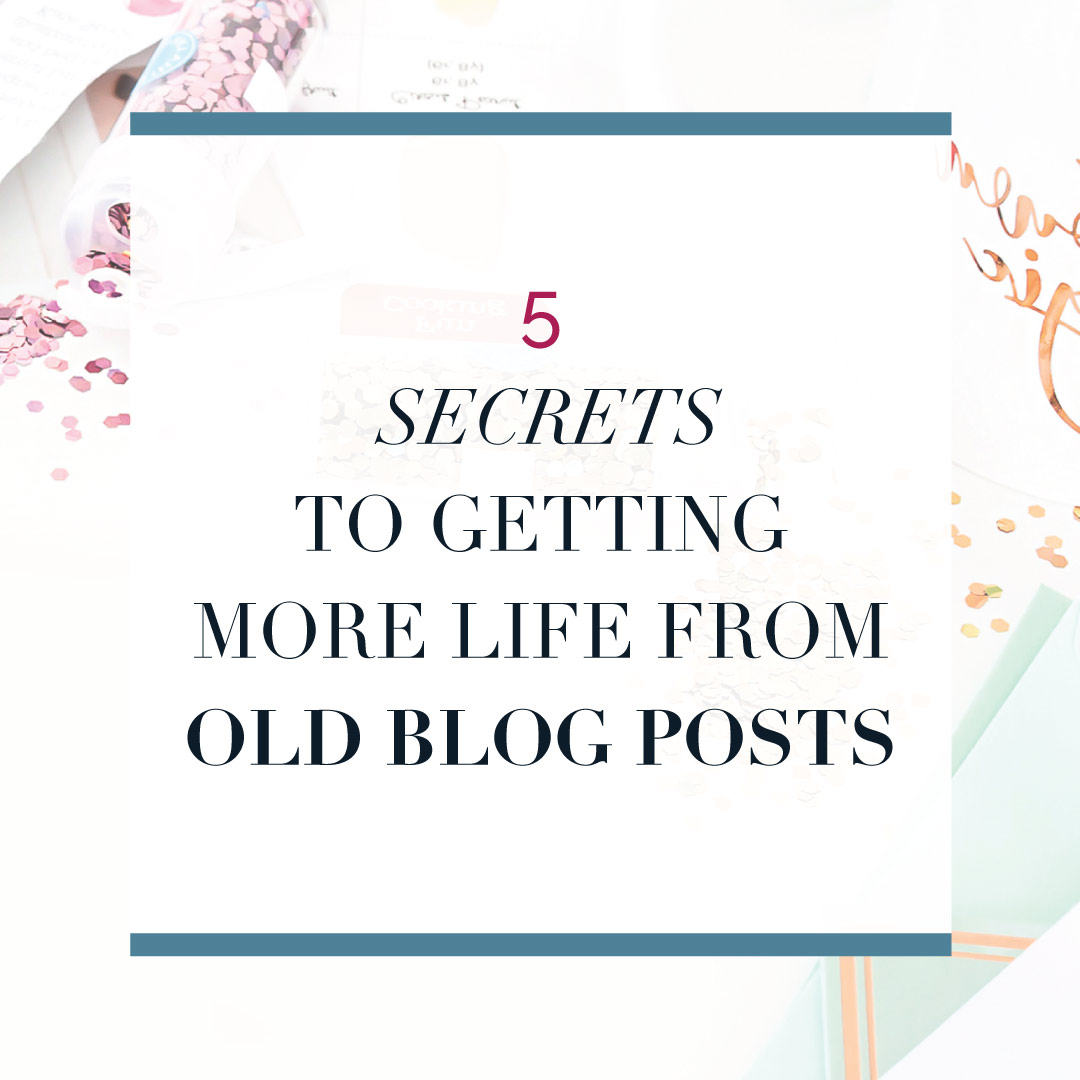 5 secrets to getting more life out of your old blog posts