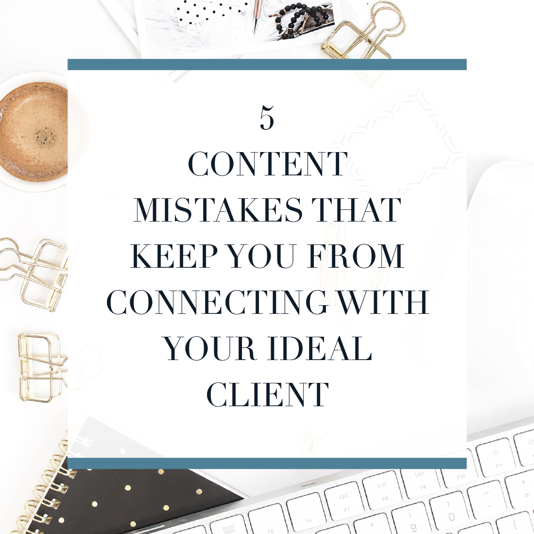 5 Mistakes Your Making with Your Content thats keeping you from connecting with your ideal clients